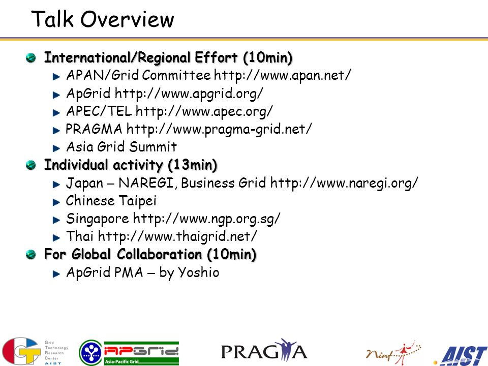 Talk Overview International/Regional Effort (10min) APAN/Grid Committee http://www.apan.net/ ApGrid http://www.apgrid.org/ APEC/TEL http://www.apec.org/ PRAGMA http://www.pragma-grid.net/ Asia Grid Summit Individual activity (13min) Japan – NAREGI, Business Grid http://www.naregi.org/ Chinese Taipei Singapore http://www.ngp.org.sg/ Thai http://www.thaigrid.net/ For Global Collaboration (10min) ApGrid PMA – by Yoshio