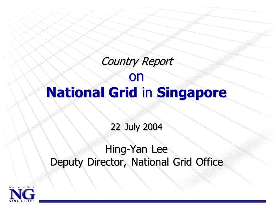 Country Report on National Grid in Singapore 22 July 2004 Hing-Yan Lee Deputy Director, National Grid Office