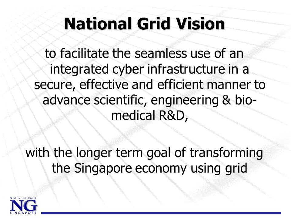 National Grid Vision to facilitate the seamless use of an integrated cyber infrastructure in a secure, effective and efficient manner to advance scientific, engineering & bio- medical R&D, with the longer term goal of transforming the Singapore economy using grid