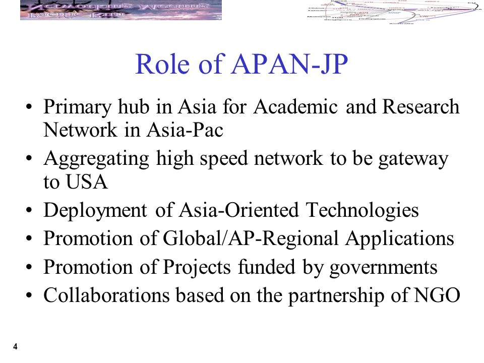 4 Role of APAN-JP Primary hub in Asia for Academic and Research Network in Asia-Pac Aggregating high speed network to be gateway to USA Deployment of Asia-Oriented Technologies Promotion of Global/AP-Regional Applications Promotion of Projects funded by governments Collaborations based on the partnership of NGO