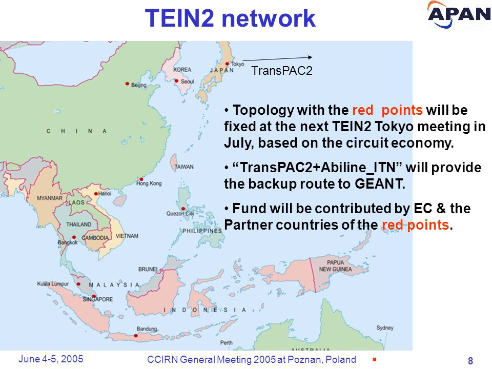 8 June 4-5, 2005 CCIRN General Meeting 2005 at Poznan, Poland TEIN2 network Topology with the red points will be fixed at the next TEIN2 Tokyo meeting in July, based on the circuit economy.