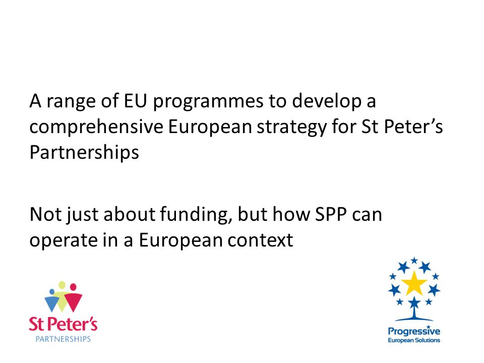A range of EU programmes to develop a comprehensive European strategy for St Peters Partnerships Not just about funding, but how SPP can operate in a European context