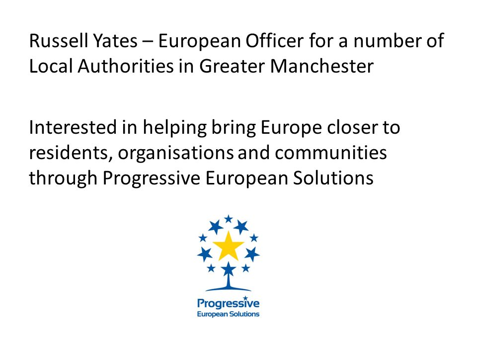 Russell Yates – European Officer for a number of Local Authorities in Greater Manchester Interested in helping bring Europe closer to residents, organisations and communities through Progressive European Solutions