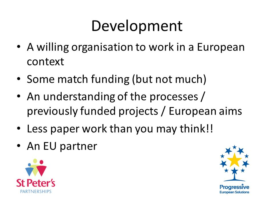 Development A willing organisation to work in a European context Some match funding (but not much) An understanding of the processes / previously funded projects / European aims Less paper work than you may think!.
