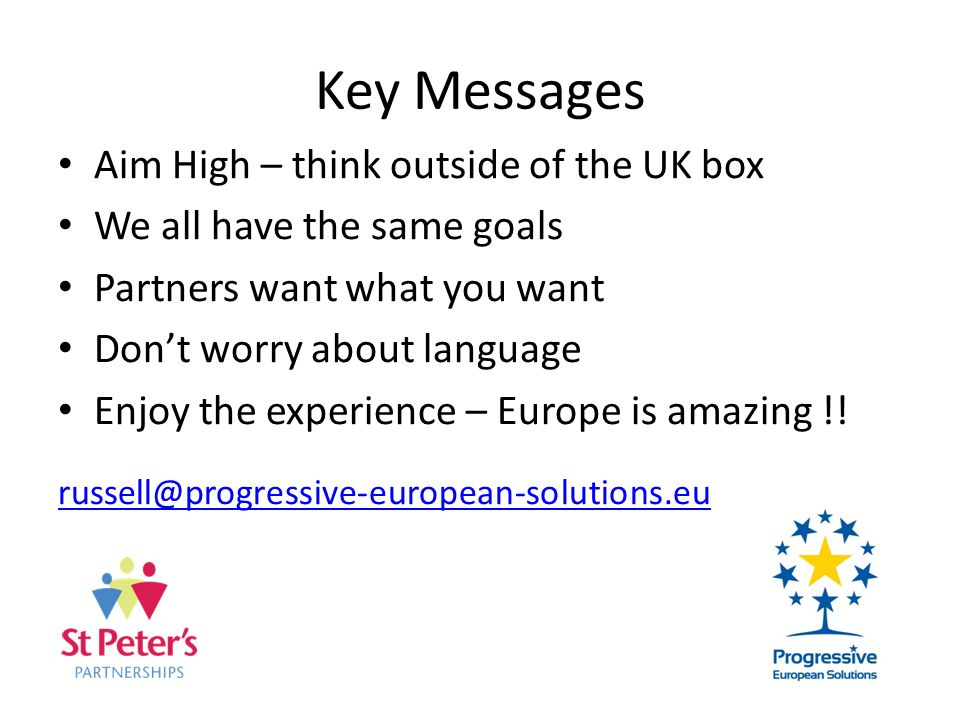 Key Messages Aim High – think outside of the UK box We all have the same goals Partners want what you want Dont worry about language Enjoy the experience – Europe is amazing !.