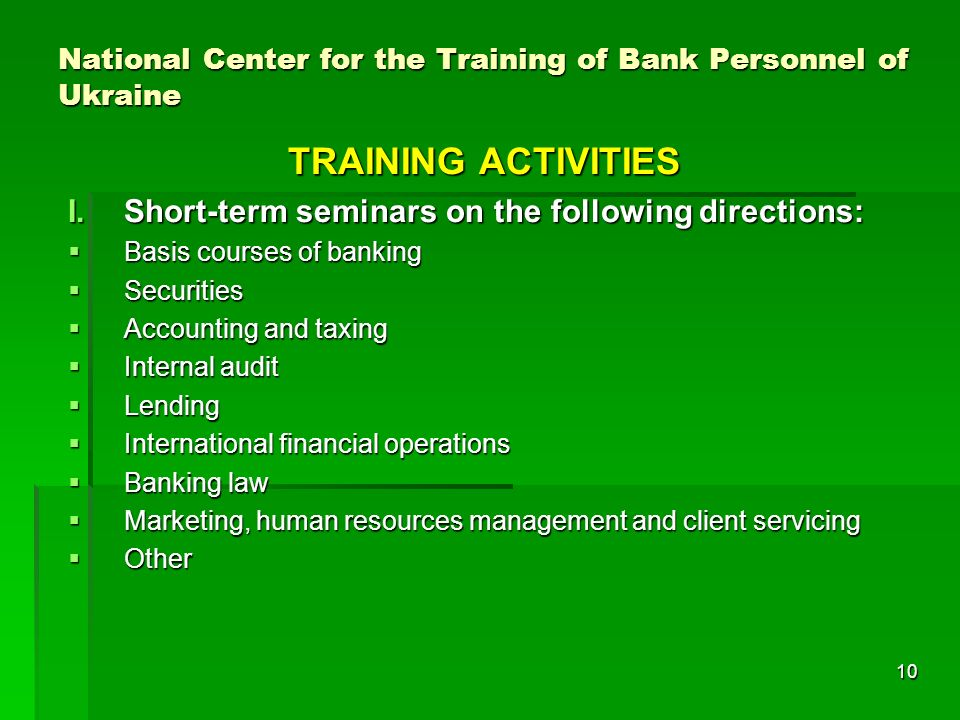 10 National Center for the Training of Bank Personnel of Ukraine TRAINING ACTIVITIES I.Short-term seminars on the following directions: Basis courses of banking Basis courses of banking Securities Securities Accounting and taxing Accounting and taxing Internal audit Internal audit Lending Lending International financial operations International financial operations Banking law Banking law Marketing, human resources management and client servicing Marketing, human resources management and client servicing Other Other