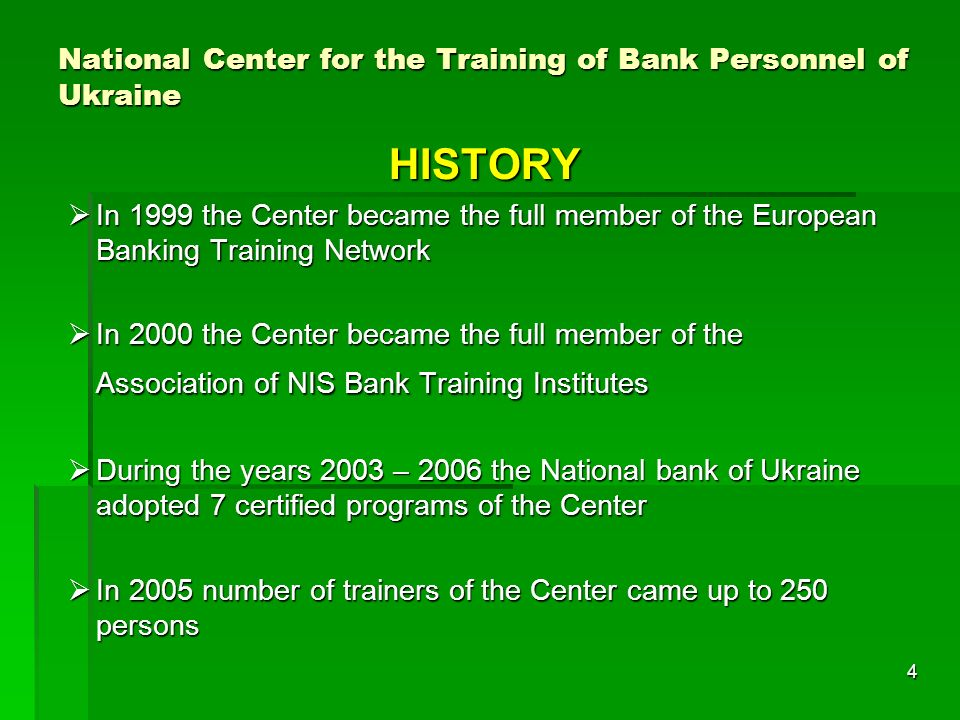 4 National Center for the Training of Bank Personnel of Ukraine HISTORY In 1999 the Center became the full member of the European Banking Training Network In 1999 the Center became the full member of the European Banking Training Network In 2000 the Center became the full member of the Association of NIS Bank Training Institutes In 2000 the Center became the full member of the Association of NIS Bank Training Institutes During the years 2003 – 2006 the National bank of Ukraine adopted 7 certified programs of the Center During the years 2003 – 2006 the National bank of Ukraine adopted 7 certified programs of the Center In 2005 number of trainers of the Center came up to 250 persons In 2005 number of trainers of the Center came up to 250 persons