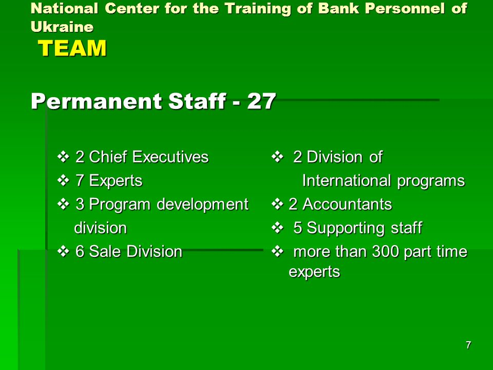 7 National Center for the Training of Bank Personnel of Ukraine TEAM Permanent Staff Chief Executives 2 Chief Executives 7 Experts 7 Experts 3 Program development 3 Program development division division 6 Sale Division 6 Sale Division 2 Division of 2 Division of International programs International programs 2 Accountants 2 Accountants 5 Supporting staff 5 Supporting staff more than 300 part time experts more than 300 part time experts