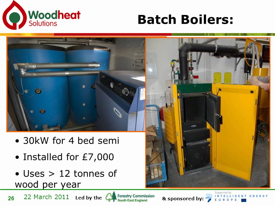 & sponsored by: Led by the 22 March 2011 26 Batch Boilers: 30kW for 4 bed semi Installed for £7,000 Uses > 12 tonnes of wood per year