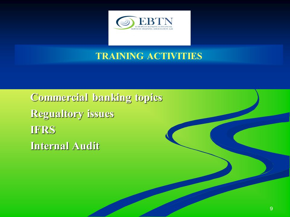 9 TRAINING ACTIVITIES Commercial banking topics Regualtory issues IFRS Internal Audit