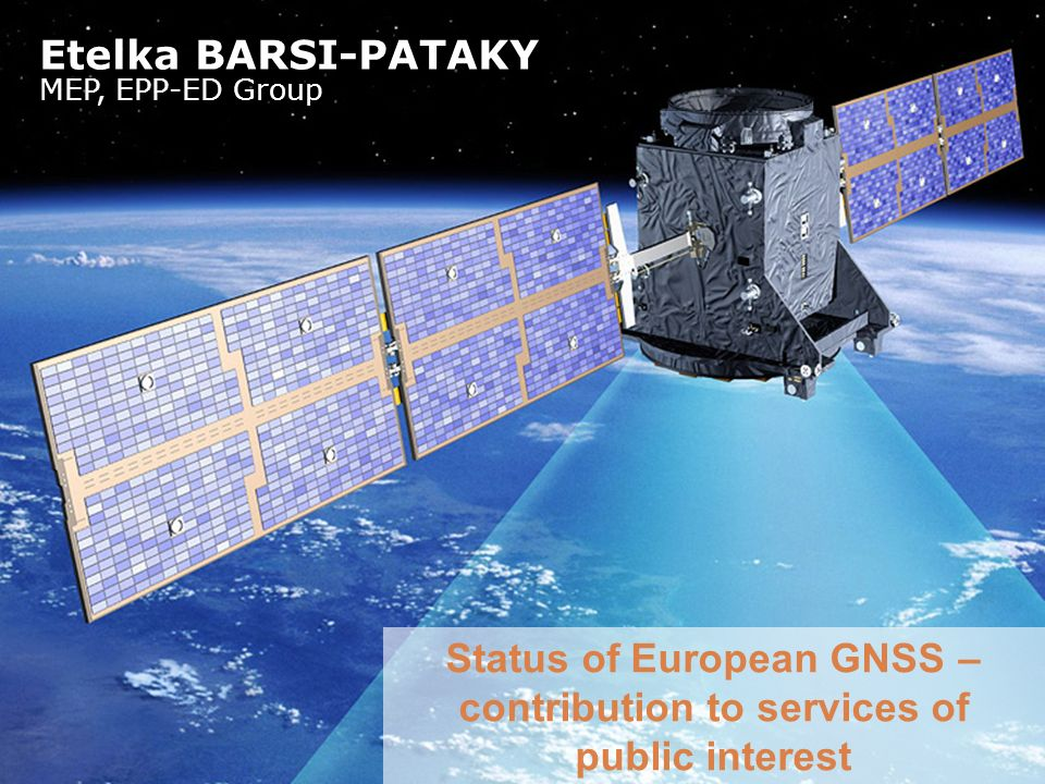 Status of European GNSS – contribution to services of public interest Etelka BARSI-PATAKY MEP, EPP-ED Group
