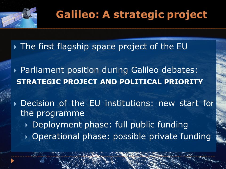 Galileo: A strategic project The first flagship space project of the EU Parliament position during Galileo debates: STRATEGIC PROJECT AND POLITICAL PRIORITY Decision of the EU institutions: new start for the programme Deployment phase: full public funding Operational phase: possible private funding