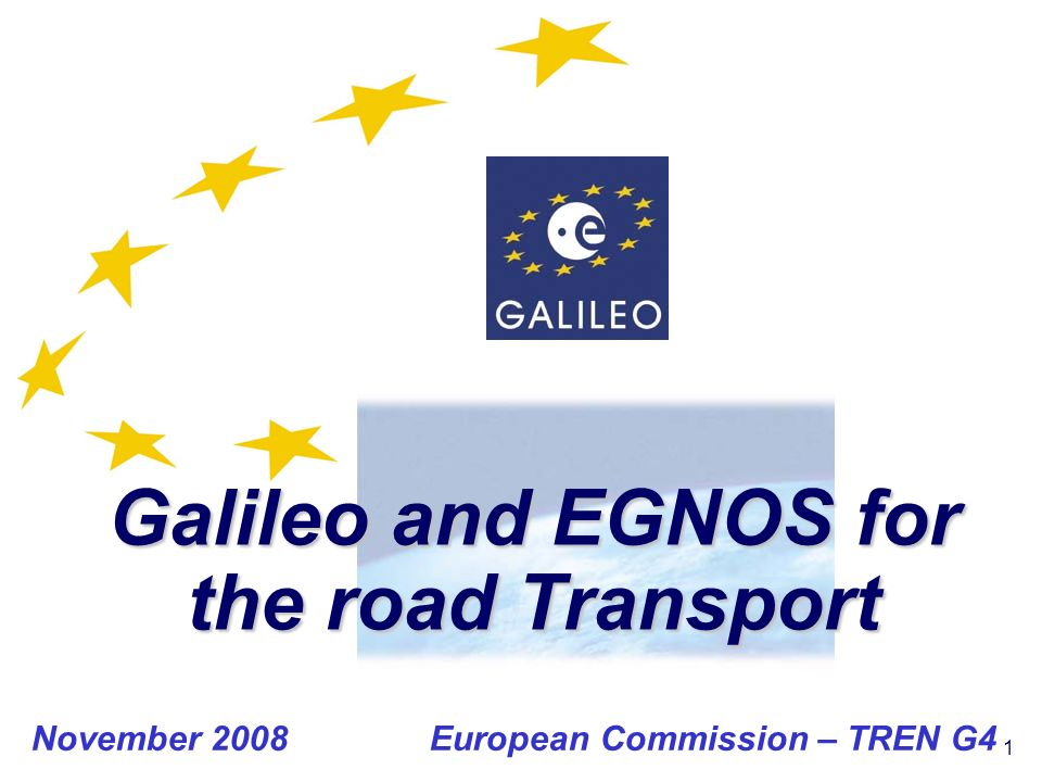 1 Galileo and EGNOS for the road Transport November 2008 European Commission – TREN G4