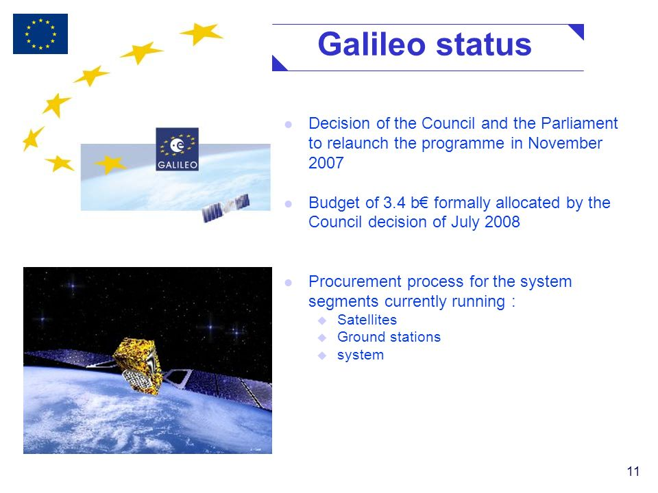 11 Galileo status l Decision of the Council and the Parliament to relaunch the programme in November 2007 l Budget of 3.4 b formally allocated by the Council decision of July 2008 l Procurement process for the system segments currently running : u Satellites u Ground stations u system