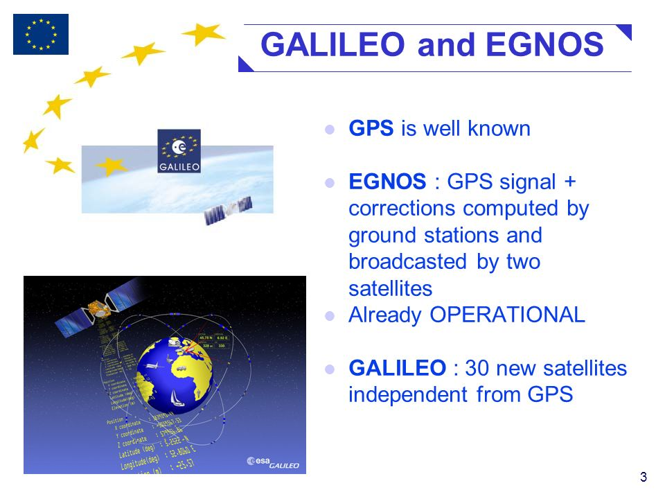 3 GALILEO and EGNOS l GPS is well known l EGNOS : GPS signal + corrections computed by ground stations and broadcasted by two satellites l Already OPERATIONAL l GALILEO : 30 new satellites independent from GPS