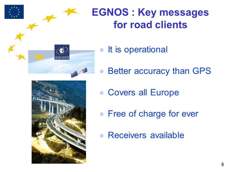 8 EGNOS : Key messages for road clients l It is operational l Better accuracy than GPS l Covers all Europe l Free of charge for ever l Receivers available