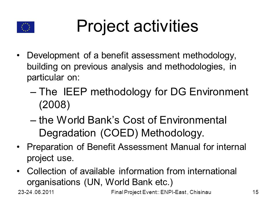 Project activities Development of a benefit assessment methodology, building on previous analysis and methodologies, in particular on: –The IEEP methodology for DG Environment (2008) –the World Banks Cost of Environmental Degradation (COED) Methodology.