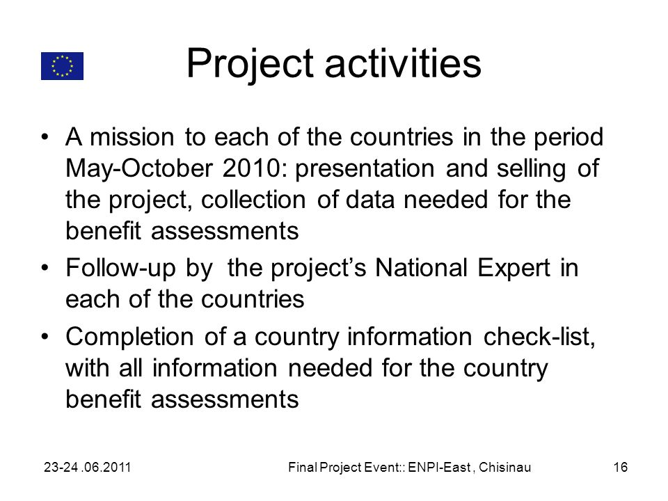 Project activities A mission to each of the countries in the period May-October 2010: presentation and selling of the project, collection of data needed for the benefit assessments Follow-up by the projects National Expert in each of the countries Completion of a country information check-list, with all information needed for the country benefit assessments 23-24.06.2011Final Project Event:: ENPI-East, Chisinau16