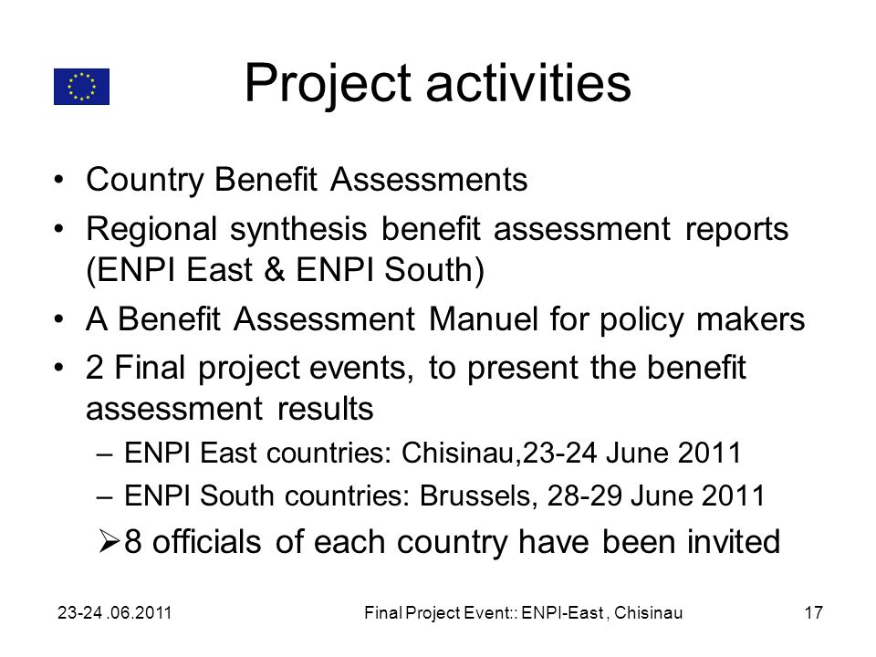 Project activities Country Benefit Assessments Regional synthesis benefit assessment reports (ENPI East & ENPI South) A Benefit Assessment Manuel for policy makers 2 Final project events, to present the benefit assessment results –ENPI East countries: Chisinau,23-24 June 2011 –ENPI South countries: Brussels, 28-29 June 2011 8 officials of each country have been invited 23-24.06.2011Final Project Event:: ENPI-East, Chisinau17