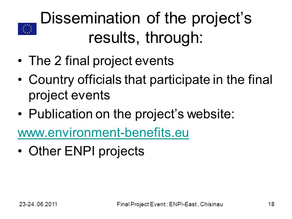 Dissemination of the projects results, through: The 2 final project events Country officials that participate in the final project events Publication on the projects website: www.environment-benefits.eu Other ENPI projects 23-24.06.2011Final Project Event:: ENPI-East, Chisinau18