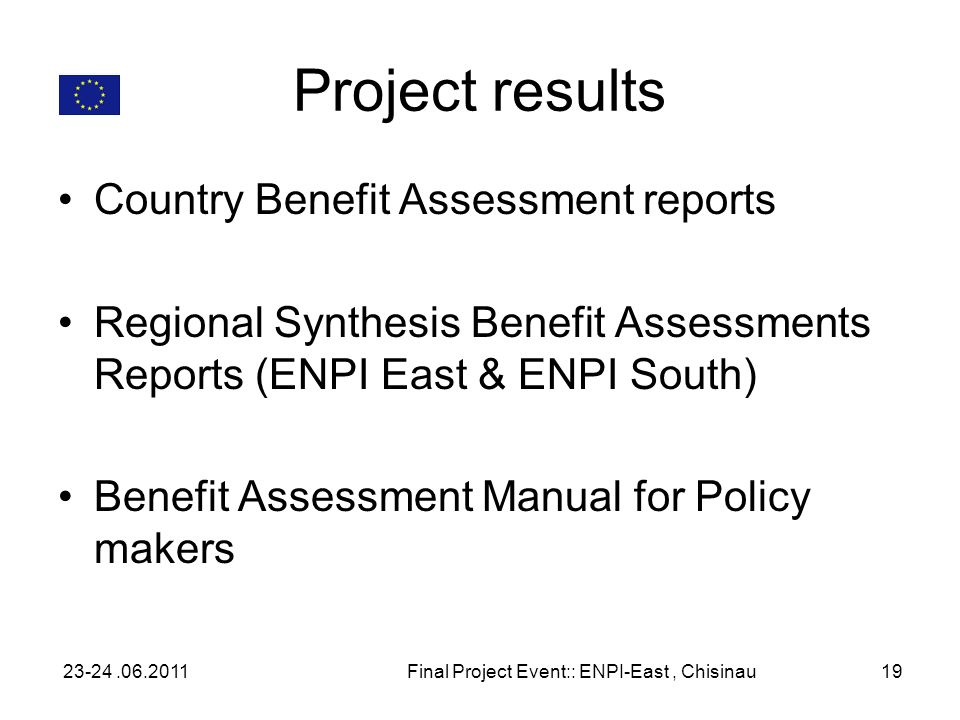 Project results Country Benefit Assessment reports Regional Synthesis Benefit Assessments Reports (ENPI East & ENPI South) Benefit Assessment Manual for Policy makers 23-24.06.2011Final Project Event:: ENPI-East, Chisinau19