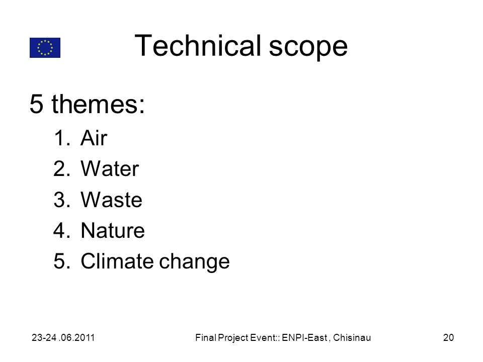 Technical scope 5 themes: 1.Air 2.Water 3.Waste 4.Nature 5.Climate change 23-24.06.2011Final Project Event:: ENPI-East, Chisinau20