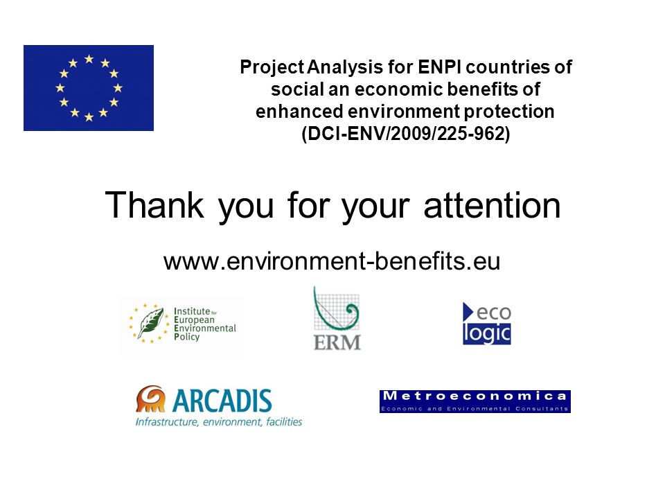 Thank you for your attention www.environment-benefits.eu Project Analysis for ENPI countries of social an economic benefits of enhanced environment protection (DCI-ENV/2009/225-962)