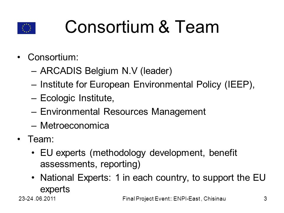 Consortium & Team Consortium: –ARCADIS Belgium N.V (leader) –Institute for European Environmental Policy (IEEP), –Ecologic Institute, –Environmental Resources Management –Metroeconomica Team: EU experts (methodology development, benefit assessments, reporting) National Experts: 1 in each country, to support the EU experts 23-24.06.2011Final Project Event:: ENPI-East, Chisinau3