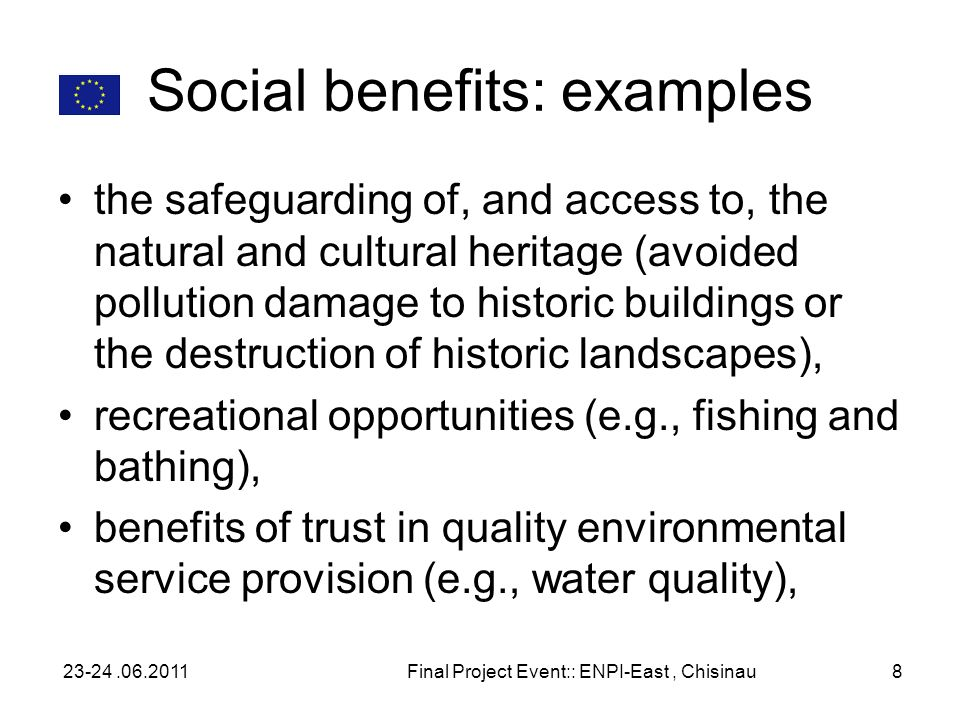 Social benefits: examples the safeguarding of, and access to, the natural and cultural heritage (avoided pollution damage to historic buildings or the destruction of historic landscapes), recreational opportunities (e.g., fishing and bathing), benefits of trust in quality environmental service provision (e.g., water quality), 23-24.06.2011Final Project Event:: ENPI-East, Chisinau8