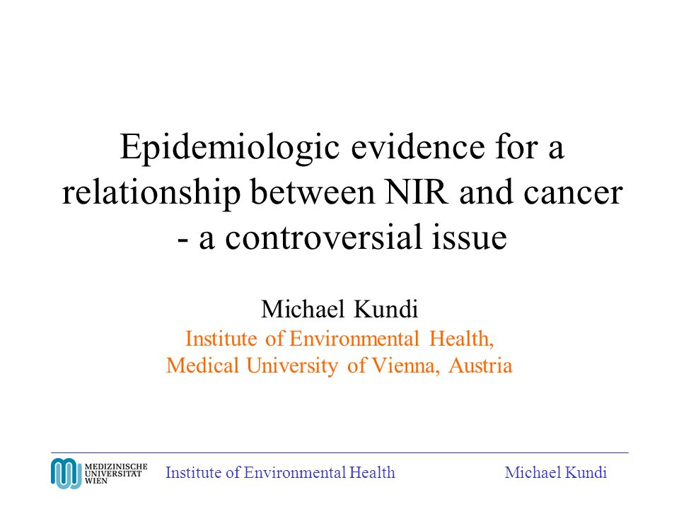 Institute of Environmental HealthMichael Kundi Epidemiologic evidence for a relationship between NIR and cancer - a controversial issue Michael Kundi Institute of Environmental Health, Medical University of Vienna, Austria