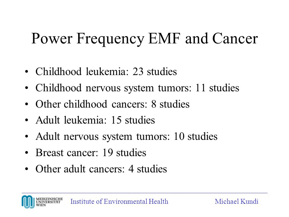 Power Frequency EMF and Cancer Childhood leukemia: 23 studies Childhood nervous system tumors: 11 studies Other childhood cancers: 8 studies Adult leukemia: 15 studies Adult nervous system tumors: 10 studies Breast cancer: 19 studies Other adult cancers: 4 studies