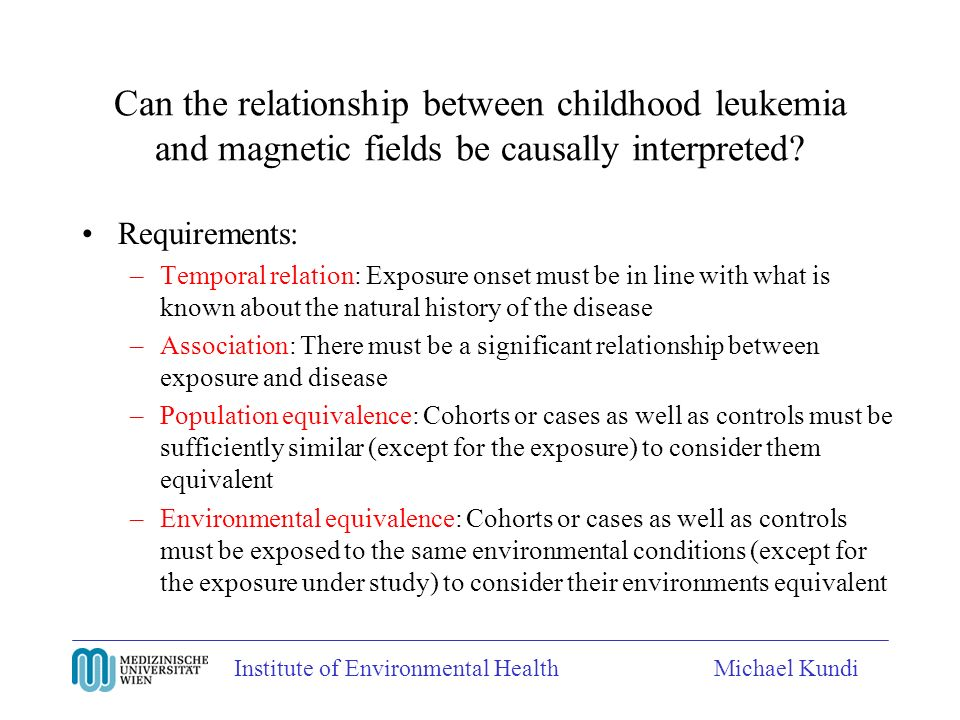 Institute of Environmental HealthMichael Kundi Can the relationship between childhood leukemia and magnetic fields be causally interpreted.