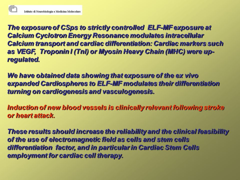 The exposure of CSps to strictly controlled ELF-MF exposure at Calcium Cyclotron Energy Resonance modulates intracellular Calcium transport and cardiac differentiation: Cardiac markers such as VEGF, Troponin I (TnI) or Myosin Heavy Chain (MHC) were up- regulated.
