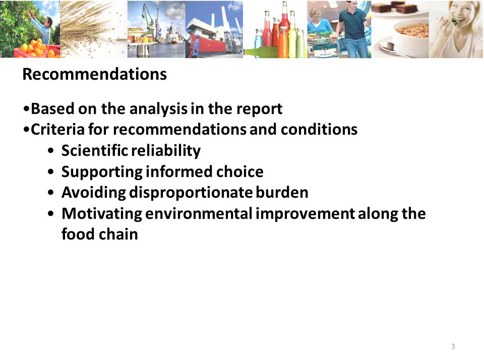 3 Recommendations Based on the analysis in the report Criteria for recommendations and conditions Scientific reliability Supporting informed choice Avoiding disproportionate burden Motivating environmental improvement along the food chain
