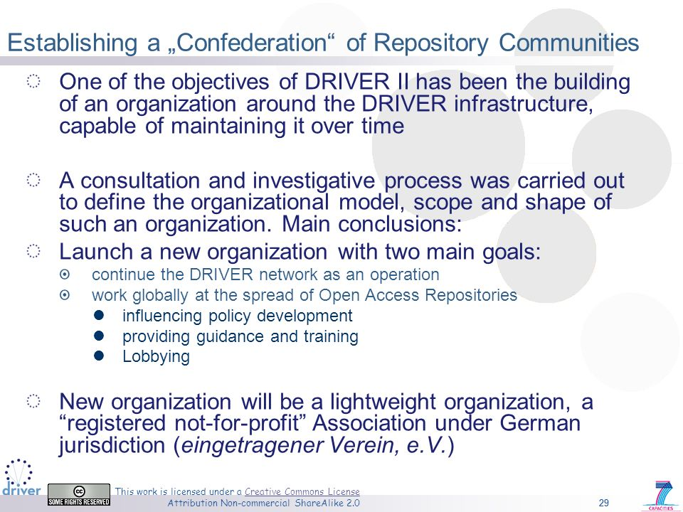 29 This work is licensed under a Creative Commons License Attribution Non-commercial ShareAlike 2.0Creative Commons License 29 Establishing a Confederation of Repository Communities One of the objectives of DRIVER II has been the building of an organization around the DRIVER infrastructure, capable of maintaining it over time A consultation and investigative process was carried out to define the organizational model, scope and shape of such an organization.