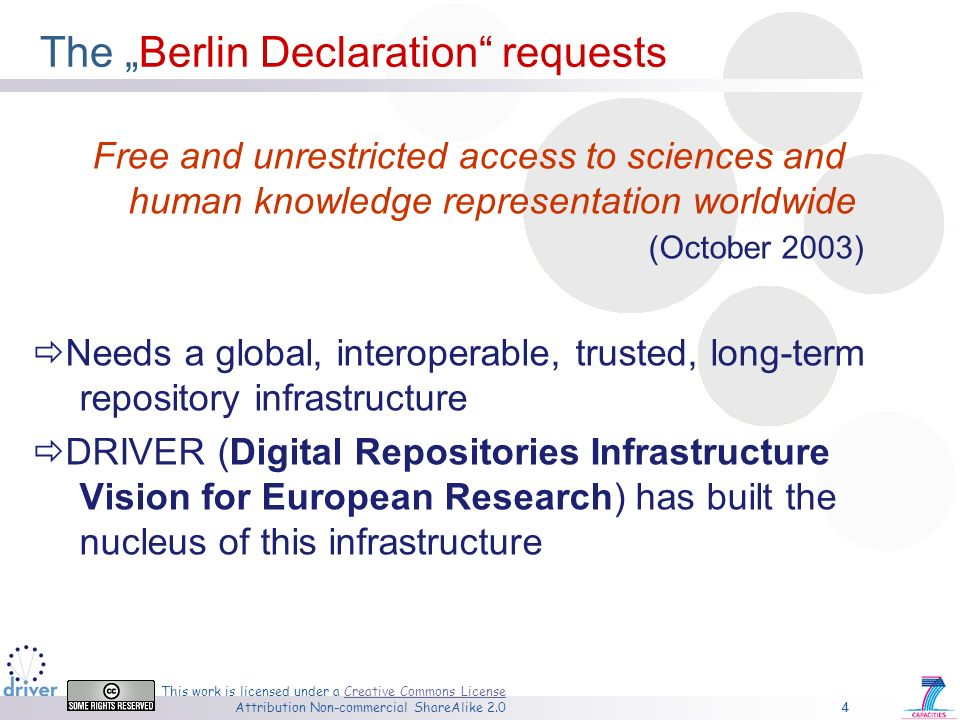 4 This work is licensed under a Creative Commons License Attribution Non-commercial ShareAlike 2.0Creative Commons License 4 The Berlin Declaration requests Free and unrestricted access to sciences and human knowledge representation worldwide (October 2003) Needs a global, interoperable, trusted, long-term repository infrastructure DRIVER (Digital Repositories Infrastructure Vision for European Research) has built the nucleus of this infrastructure