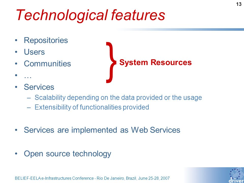 13 BELIEF-EELA e-Infrastructures Conference - Rio De Janeiro, Brazil, June 25-28, 2007 Technological features Repositories Users Communities … Services –Scalability depending on the data provided or the usage –Extensibility of functionalities provided Services are implemented as Web Services Open source technology System Resources }