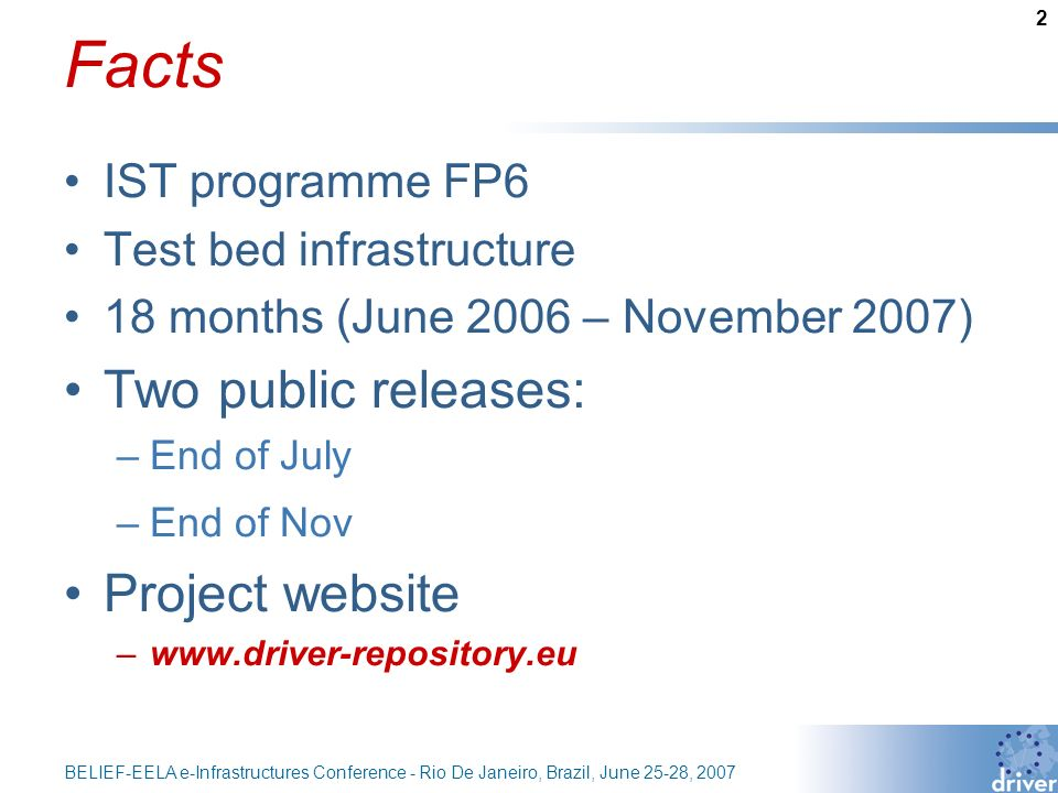2 BELIEF-EELA e-Infrastructures Conference - Rio De Janeiro, Brazil, June 25-28, 2007 Facts IST programme FP6 Test bed infrastructure 18 months (June 2006 – November 2007) Two public releases: –End of July –End of Nov Project website –www.driver-repository.eu