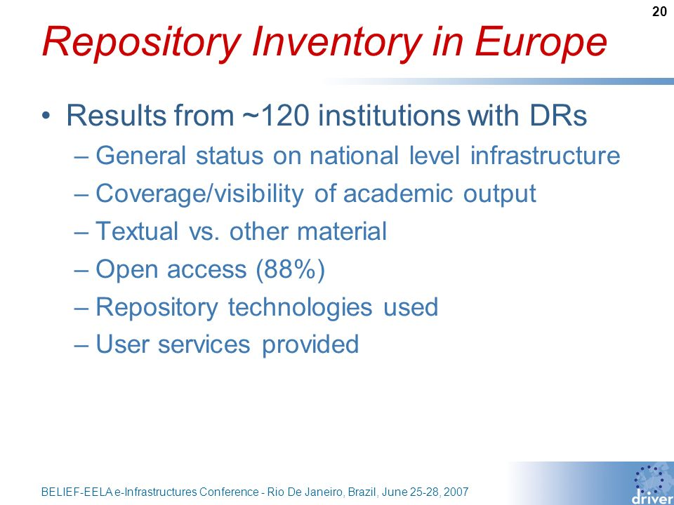 20 BELIEF-EELA e-Infrastructures Conference - Rio De Janeiro, Brazil, June 25-28, 2007 Repository Inventory in Europe Results from ~120 institutions with DRs –General status on national level infrastructure –Coverage/visibility of academic output –Textual vs.