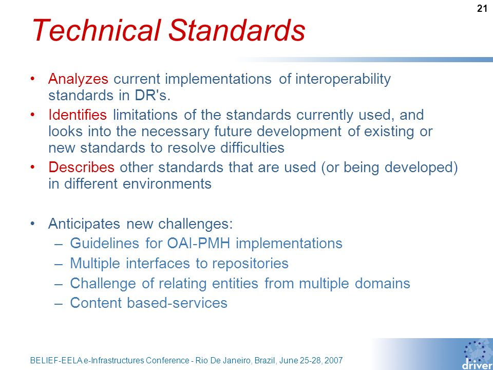 21 BELIEF-EELA e-Infrastructures Conference - Rio De Janeiro, Brazil, June 25-28, 2007 Technical Standards Analyzes current implementations of interoperability standards in DR s.