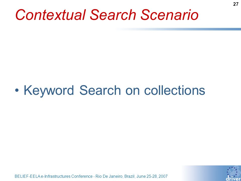 27 BELIEF-EELA e-Infrastructures Conference - Rio De Janeiro, Brazil, June 25-28, 2007 Contextual Search Scenario Keyword Search on collections