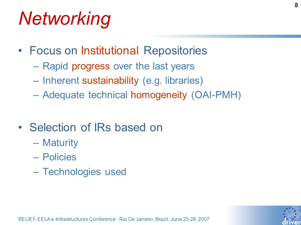 8 BELIEF-EELA e-Infrastructures Conference - Rio De Janeiro, Brazil, June 25-28, 2007 Networking Focus on Institutional Repositories –Rapid progress over the last years –Inherent sustainability (e.g.