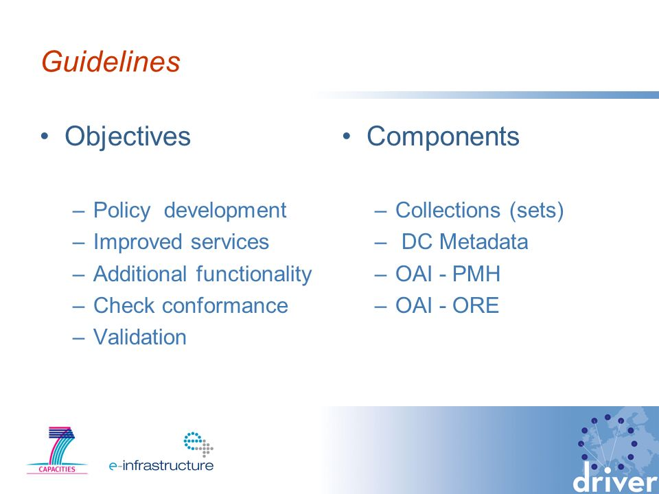 Guidelines Objectives –Policy development –Improved services –Additional functionality –Check conformance –Validation Components –Collections (sets) – DC Metadata –OAI - PMH –OAI - ORE