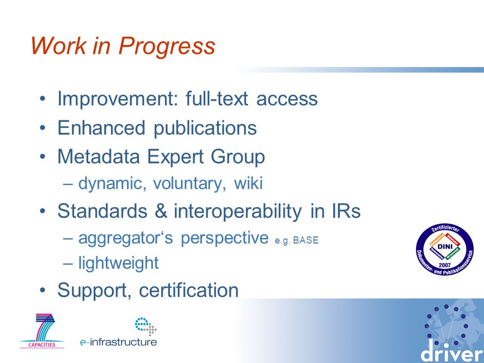 Work in Progress Improvement: full-text access Enhanced publications Metadata Expert Group –dynamic, voluntary, wiki Standards & interoperability in IRs –aggregators perspective e.g.