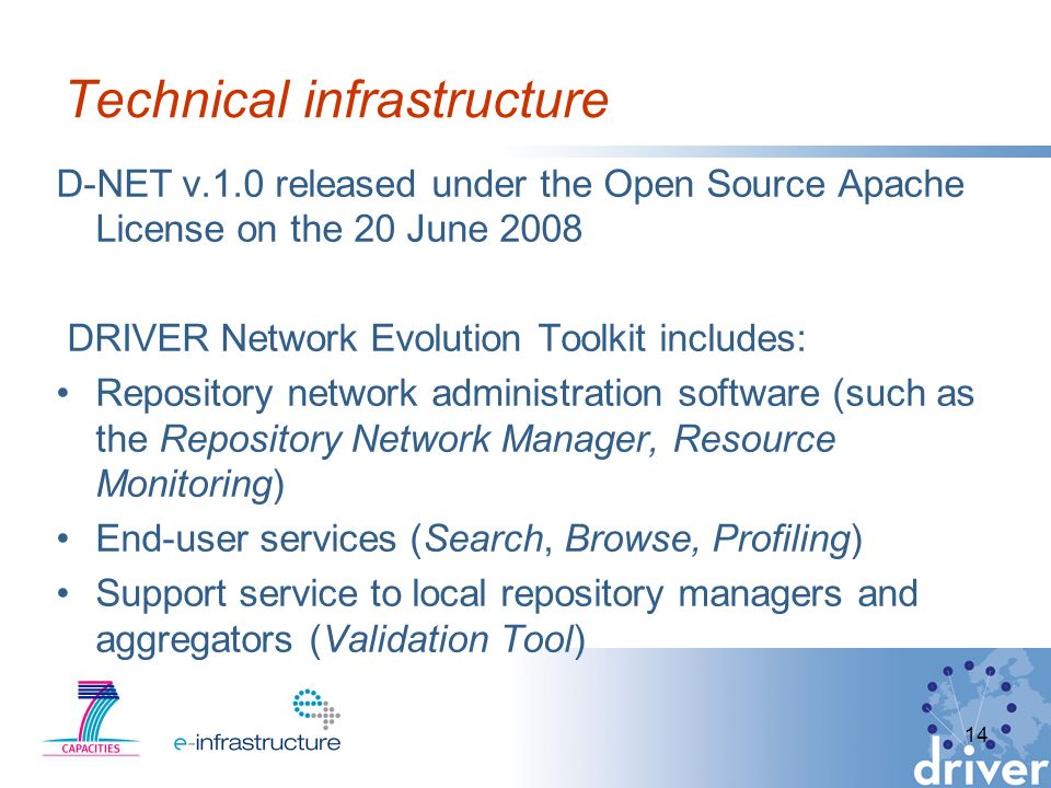 14 Technical infrastructure D-NET v.1.0 released under the Open Source Apache License on the 20 June 2008 DRIVER Network Evolution Toolkit includes: Repository network administration software (such as the Repository Network Manager, Resource Monitoring) End-user services (Search, Browse, Profiling) Support service to local repository managers and aggregators (Validation Tool)