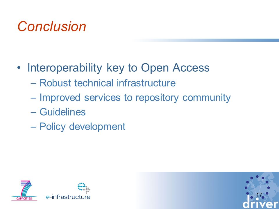 Conclusion Interoperability key to Open Access –Robust technical infrastructure –Improved services to repository community –Guidelines –Policy development 17