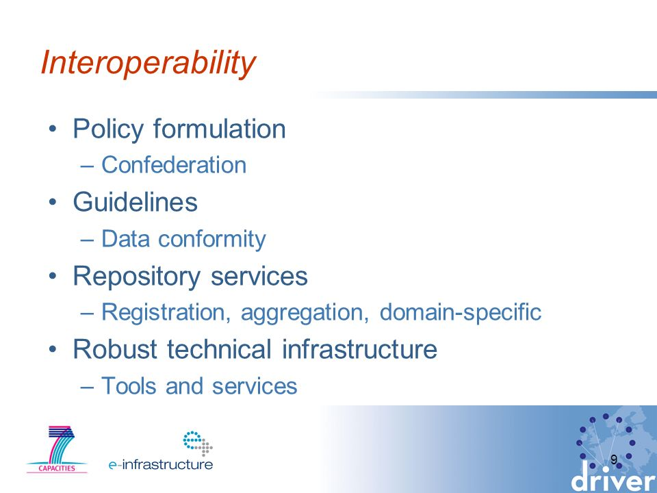 Interoperability Policy formulation –Confederation Guidelines –Data conformity Repository services –Registration, aggregation, domain-specific Robust technical infrastructure –Tools and services 9