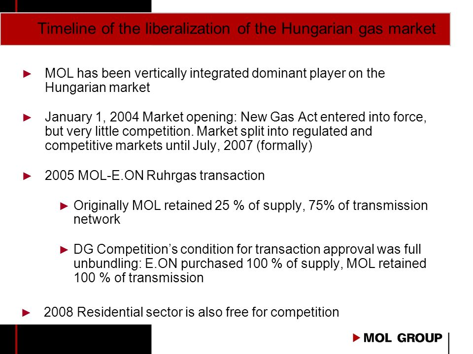 Timeline of the liberalization of the Hungarian gas market MOL has been vertically integrated dominant player on the Hungarian market January 1, 2004 Market opening: New Gas Act entered into force, but very little competition.