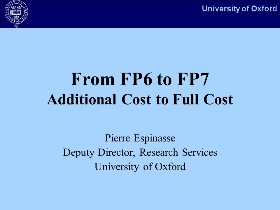 University of Oxford From FP6 to FP7 Additional Cost to Full Cost Pierre Espinasse Deputy Director, Research Services University of Oxford