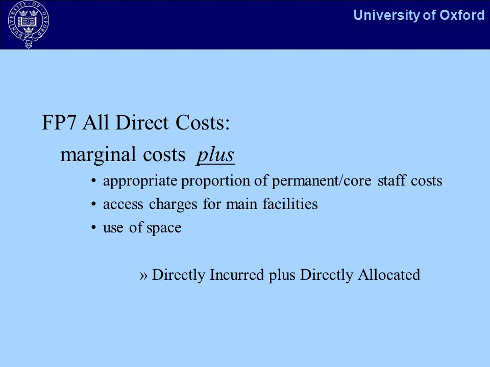 University of Oxford FP7 All Direct Costs: marginal costs plus appropriate proportion of permanent/core staff costs access charges for main facilities use of space »Directly Incurred plus Directly Allocated